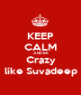 KEEP CALM AND BE Crazy like Suvadeep - Personalised Poster A1 size