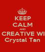 KEEP CALM AND BE CREATIVE WITH Crystal Tan - Personalised Poster A1 size