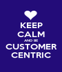 KEEP CALM AND BE CUSTOMER CENTRIC - Personalised Poster A1 size