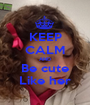 KEEP CALM AND Be cute Like her - Personalised Poster A1 size