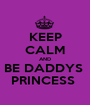 KEEP CALM AND BE DADDYS  PRINCESS  - Personalised Poster A1 size