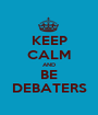 KEEP CALM AND BE DEBATERS - Personalised Poster A1 size