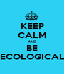 KEEP CALM AND BE ECOLOGICAL - Personalised Poster A1 size