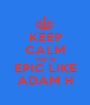 KEEP CALM AND BE EPIC LIKE ADAM H - Personalised Poster A1 size