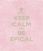 KEEP CALM AND BE EPICAL - Personalised Poster A1 size