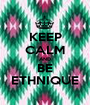 KEEP CALM AND BE ETHNIQUE - Personalised Poster A1 size