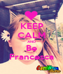 KEEP CALM AND Be Francesca - Personalised Poster A1 size