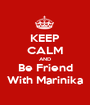 KEEP CALM AND Be Friend With Marinika - Personalised Poster A1 size