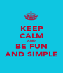 KEEP CALM AND BE FUN AND SIMPLE - Personalised Poster A1 size