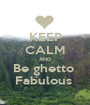 KEEP CALM AND Be ghetto  Fabulous  - Personalised Poster A1 size