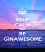 KEEP CALM AND BE GINAWESOME - Personalised Poster A1 size
