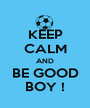 KEEP CALM AND BE GOOD BOY ! - Personalised Poster A1 size