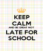 KEEP CALM AND BE GREAT NOT LATE FOR SCHOOL - Personalised Poster A1 size