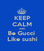KEEP CALM AND Be Gucci  Like sushi - Personalised Poster A1 size
