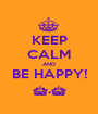 KEEP CALM AND BE HAPPY! ^.^ - Personalised Poster A1 size