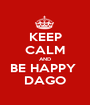 KEEP CALM AND BE HAPPY  DAGO - Personalised Poster A1 size