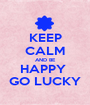 KEEP CALM AND BE HAPPY  GO LUCKY - Personalised Poster A1 size