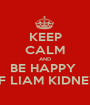 KEEP CALM AND BE HAPPY  OF LIAM KIDNEY  - Personalised Poster A1 size