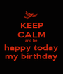 KEEP CALM and be happy today my birthday - Personalised Poster A1 size