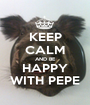 KEEP CALM AND BE HAPPY WITH PEPE - Personalised Poster A1 size