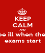 KEEP CALM AND be ill when the  exams start - Personalised Poster A1 size