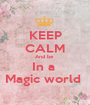 KEEP CALM And be  In a  Magic world  - Personalised Poster A1 size