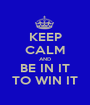 KEEP CALM AND BE IN IT TO WIN IT - Personalised Poster A1 size