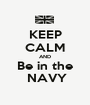 KEEP CALM AND Be in the   NAVY  - Personalised Poster A1 size
