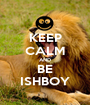 KEEP CALM AND BE ISHBOY - Personalised Poster A1 size