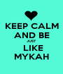 KEEP CALM AND BE JUST  LIKE MYKAH - Personalised Poster A1 size