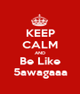 KEEP CALM AND Be Like 5awagaaa - Personalised Poster A1 size