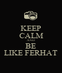 KEEP CALM AND BE LIKE FERHAT - Personalised Poster A1 size