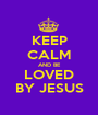 KEEP CALM AND BE LOVED BY JESUS - Personalised Poster A1 size