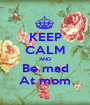 KEEP CALM AND Be mad At mom - Personalised Poster A1 size