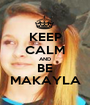 KEEP CALM AND BE MAKAYLA - Personalised Poster A1 size