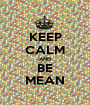 KEEP CALM AND BE MEAN - Personalised Poster A1 size