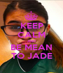 KEEP CALM AND BE MEAN TO JADE - Personalised Poster A1 size
