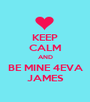 KEEP CALM AND BE MINE 4EVA  JAMES  - Personalised Poster A1 size