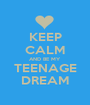 KEEP CALM AND BE MY TEENAGE DREAM - Personalised Poster A1 size