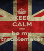 KEEP CALM AND be my  troublemaker - Personalised Poster A1 size