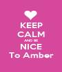 KEEP CALM AND BE NICE To Amber - Personalised Poster A1 size