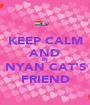 KEEP CALM AND BE NYAN CAT'S FRIEND - Personalised Poster A1 size
