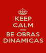 KEEP CALM AND BE OBRAS DINAMICAS - Personalised Poster A1 size