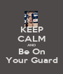 KEEP CALM AND Be On Your Guard - Personalised Poster A1 size