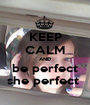 KEEP CALM AND be perfect she perfect  - Personalised Poster A1 size