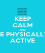 KEEP CALM AND BE PHYSICALLY ACTIVE - Personalised Poster A1 size