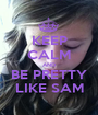 KEEP CALM AND BE PRETTY LIKE SAM - Personalised Poster A1 size