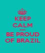 KEEP CALM AND BE PROUD OF BRAZIL - Personalised Poster A1 size