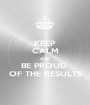KEEP CALM AND BE PROUD  OF THE RESULTS - Personalised Poster A1 size