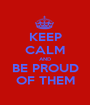 KEEP CALM AND BE PROUD OF THEM - Personalised Poster A1 size